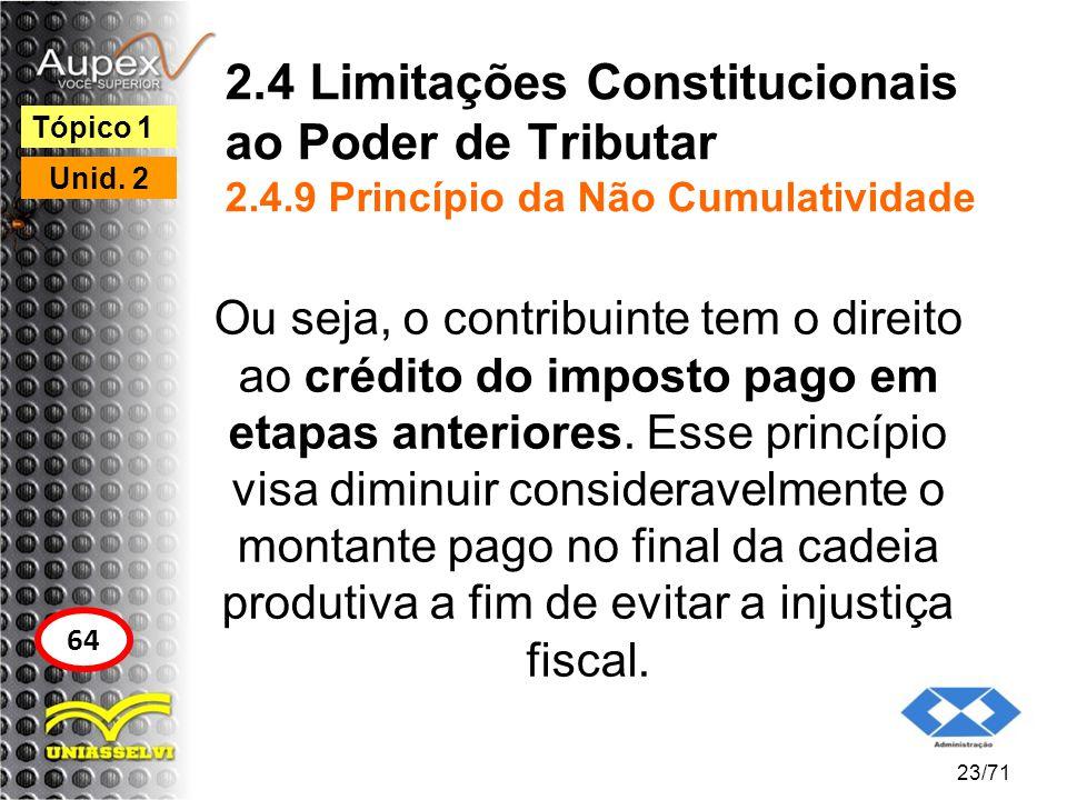 2.4 Limitações Constitucionais ao Poder de Tributar 2.4.9 Princípio da Não Cumulatividade Ou seja, o contribuinte tem o direito ao crédito do imposto