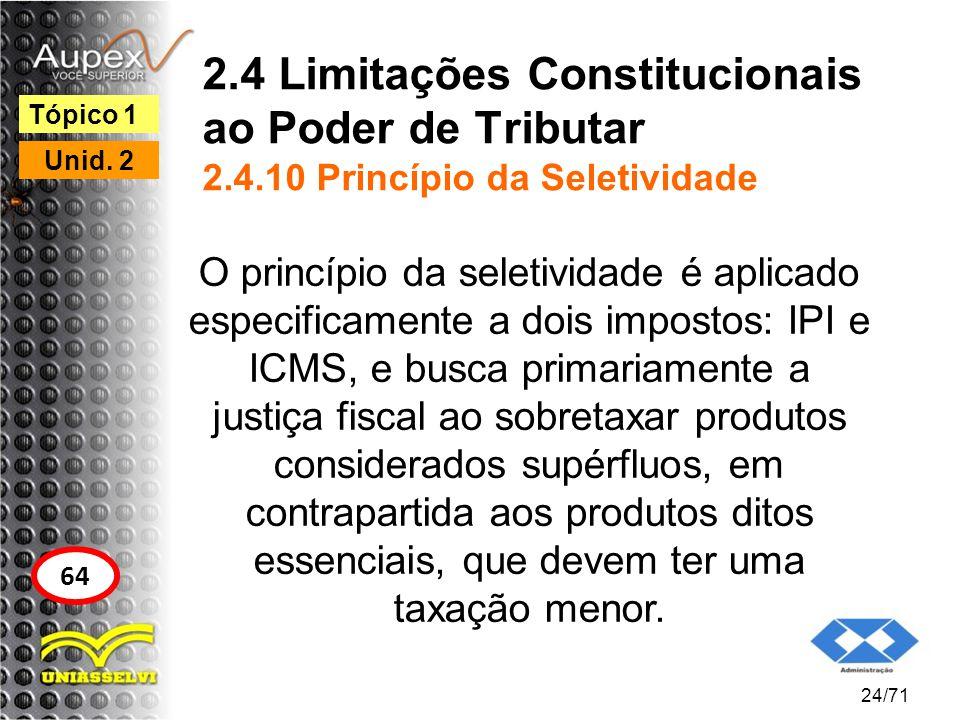 2.4 Limitações Constitucionais ao Poder de Tributar 2.4.10 Princípio da Seletividade O princípio da seletividade é aplicado especificamente a dois imp