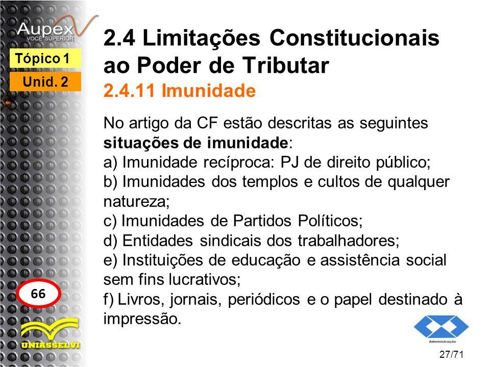 2.4 Limitações Constitucionais ao Poder de Tributar 2.4.11 Imunidade No artigo da CF estão descritas as seguintes situações de imunidade: a) Imunidade
