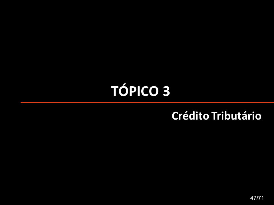TÓPICO 3 47/71 Crédito Tributário
