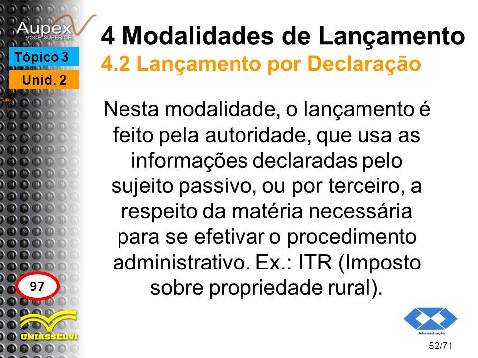 4 Modalidades de Lançamento 4.2 Lançamento por Declaração Nesta modalidade, o lançamento é feito pela autoridade, que usa as informações declaradas pe
