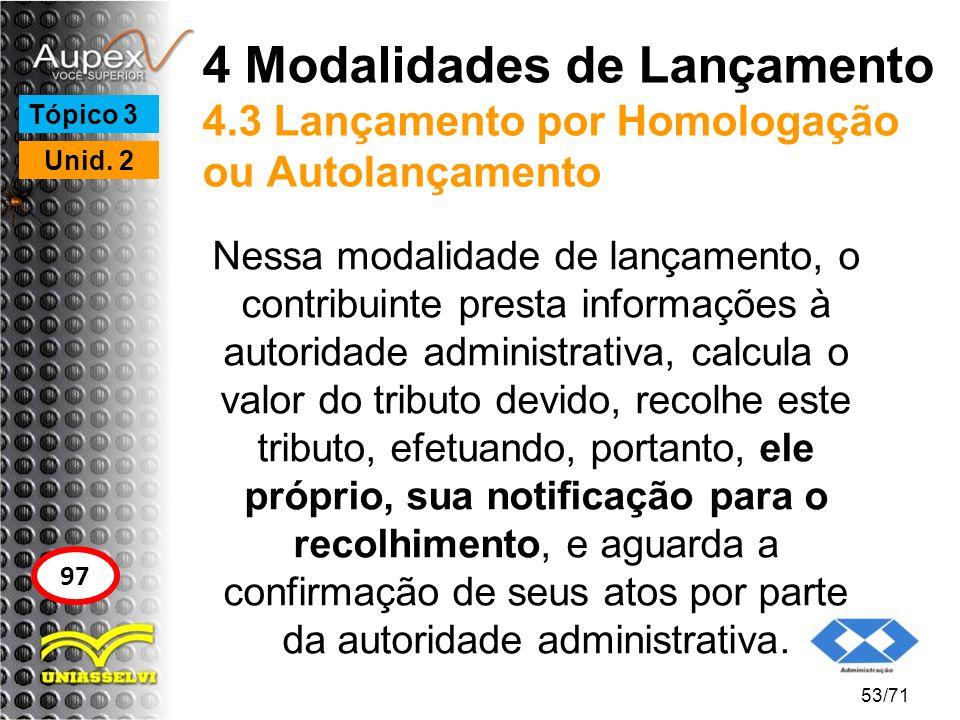 4 Modalidades de Lançamento 4.3 Lançamento por Homologação ou Autolançamento Nessa modalidade de lançamento, o contribuinte presta informações à autor