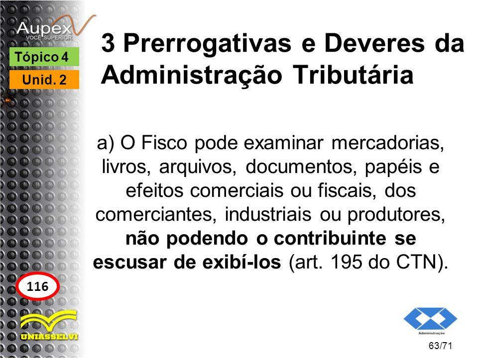 3 Prerrogativas e Deveres da Administração Tributária a) O Fisco pode examinar mercadorias, livros, arquivos, documentos, papéis e efeitos comerciais