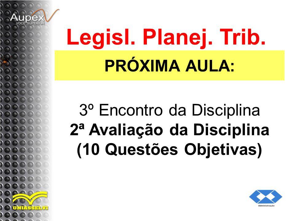 PRÓXIMA AULA: Legisl. Planej. Trib. 3º Encontro da Disciplina 2ª Avaliação da Disciplina (10 Questões Objetivas)