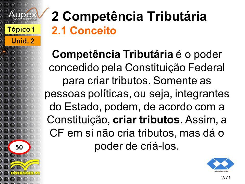 2 Competência Tributária 2.1 Conceito Competência Tributária é o poder concedido pela Constituição Federal para criar tributos. Somente as pessoas pol