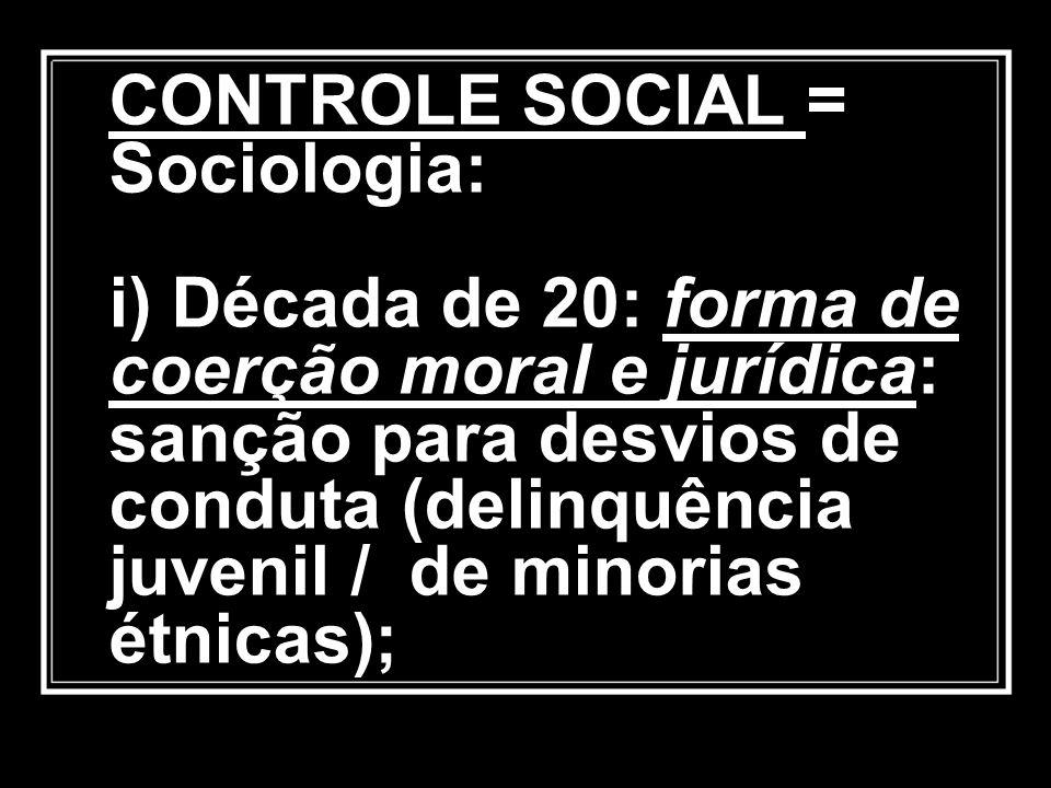 CONTROLE SOCIAL = Sociologia: i) Década de 20: forma de coerção moral e jurídica: sanção para desvios de conduta (delinquência juvenil / de minorias é