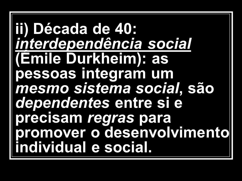 ii) Década de 40: interdependência social (Émile Durkheim): as pessoas integram um mesmo sistema social, são dependentes entre si e precisam regras pa