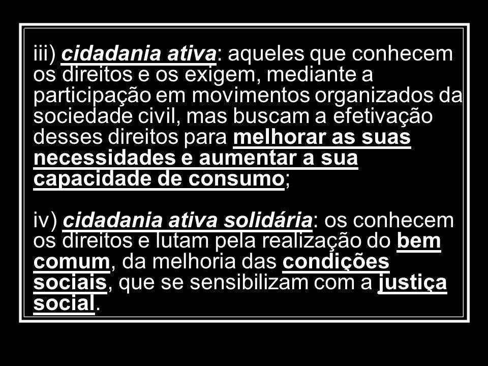 iii) cidadania ativa: aqueles que conhecem os direitos e os exigem, mediante a participação em movimentos organizados da sociedade civil, mas buscam a