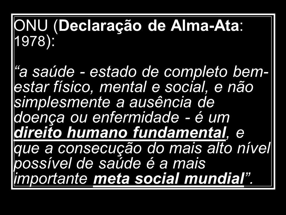 ONU (Declaração de Alma-Ata: 1978 ): a saúde - estado de completo bem- estar físico, mental e social, e não simplesmente a ausência de doença ou enfer