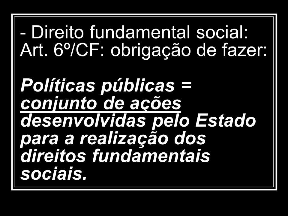 - Direito fundamental social: Art. 6º/CF: obrigação de fazer: Políticas públicas = conjunto de ações desenvolvidas pelo Estado para a realização dos d