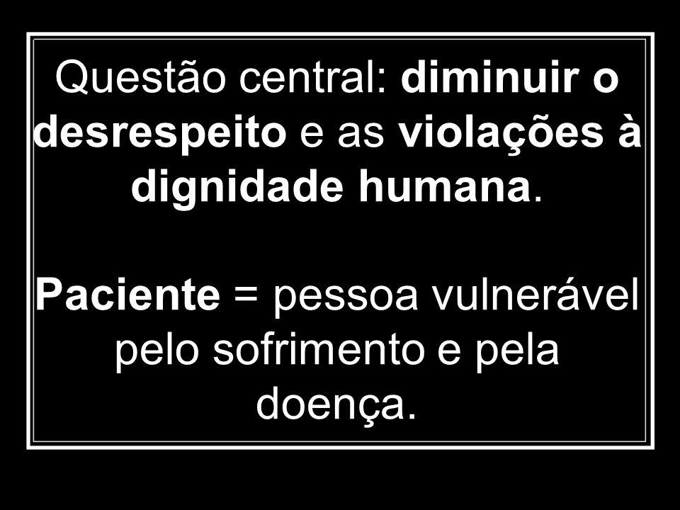 Questão central: diminuir o desrespeito e as violações à dignidade humana. Paciente = pessoa vulnerável pelo sofrimento e pela doença.