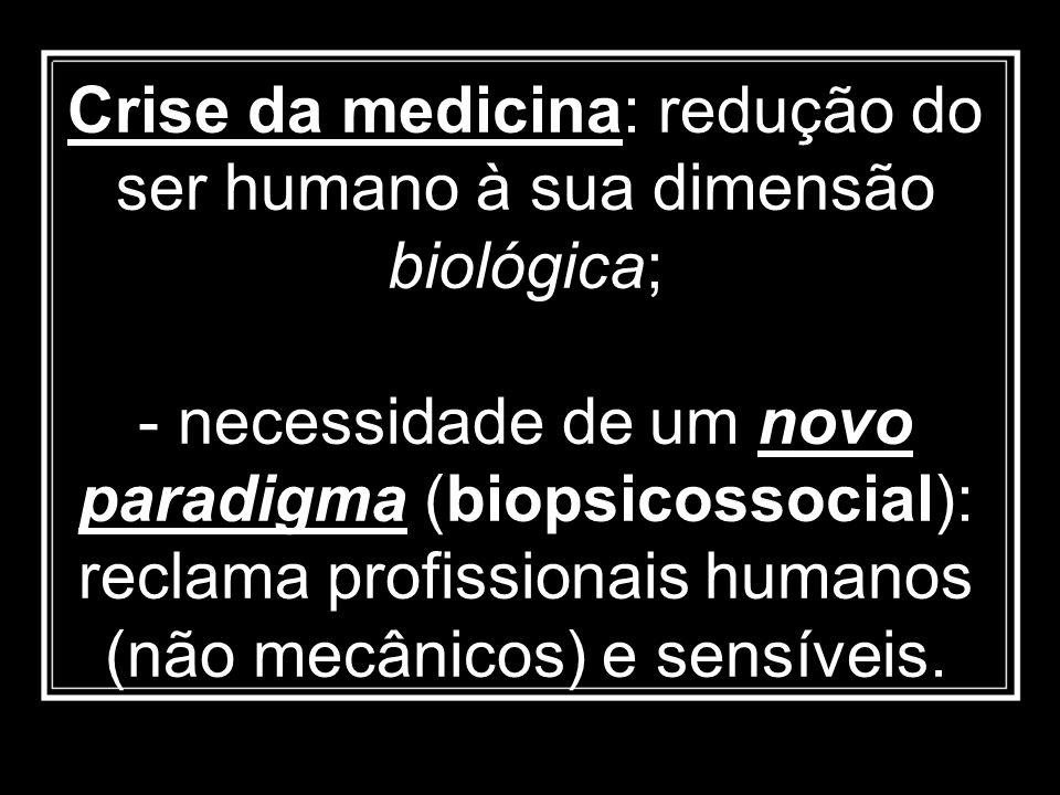 Crise da medicina: redução do ser humano à sua dimensão biológica; - necessidade de um novo paradigma (biopsicossocial): reclama profissionais humanos
