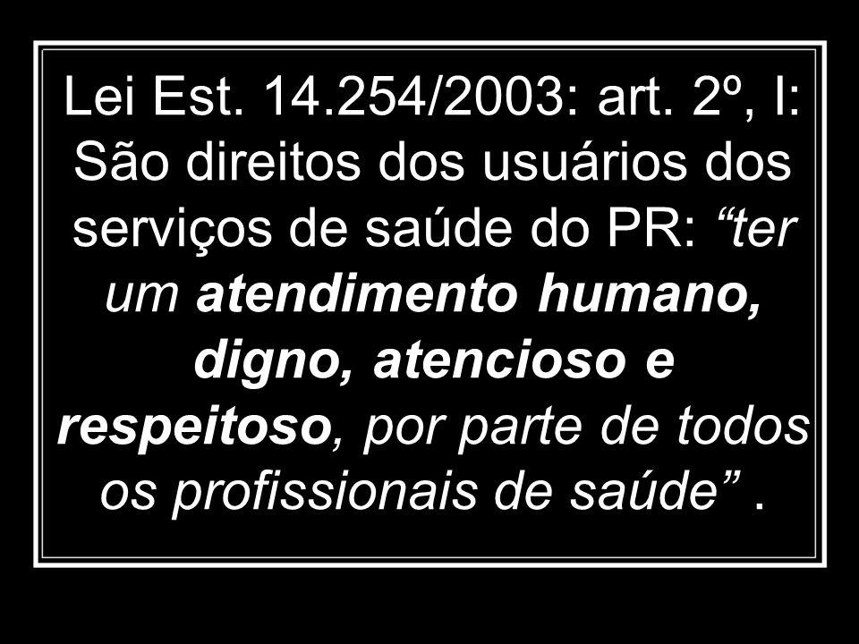Lei Est. 14.254/2003: art. 2º, I: São direitos dos usuários dos serviços de saúde do PR: ter um atendimento humano, digno, atencioso e respeitoso, por