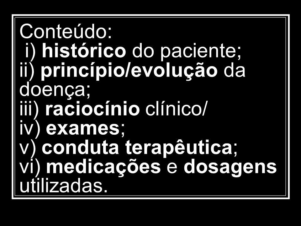 Conteúdo: i) histórico do paciente; ii) princípio/evolução da doença; iii) raciocínio clínico/ iv) exames; v) conduta terapêutica; vi) medicações e do