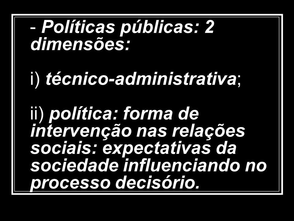 - Políticas públicas: 2 dimensões: i) técnico-administrativa; ii) política: forma de intervenção nas relações sociais: expectativas da sociedade influ