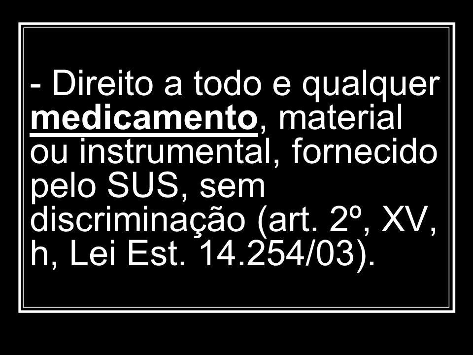 - Direito a todo e qualquer medicamento, material ou instrumental, fornecido pelo SUS, sem discriminação (art. 2º, XV, h, Lei Est. 14.254/03).