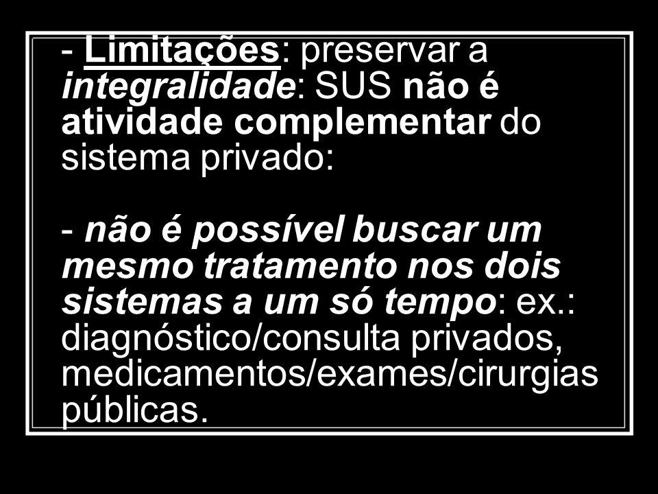 - Limitações: preservar a integralidade: SUS não é atividade complementar do sistema privado: - não é possível buscar um mesmo tratamento nos dois sis