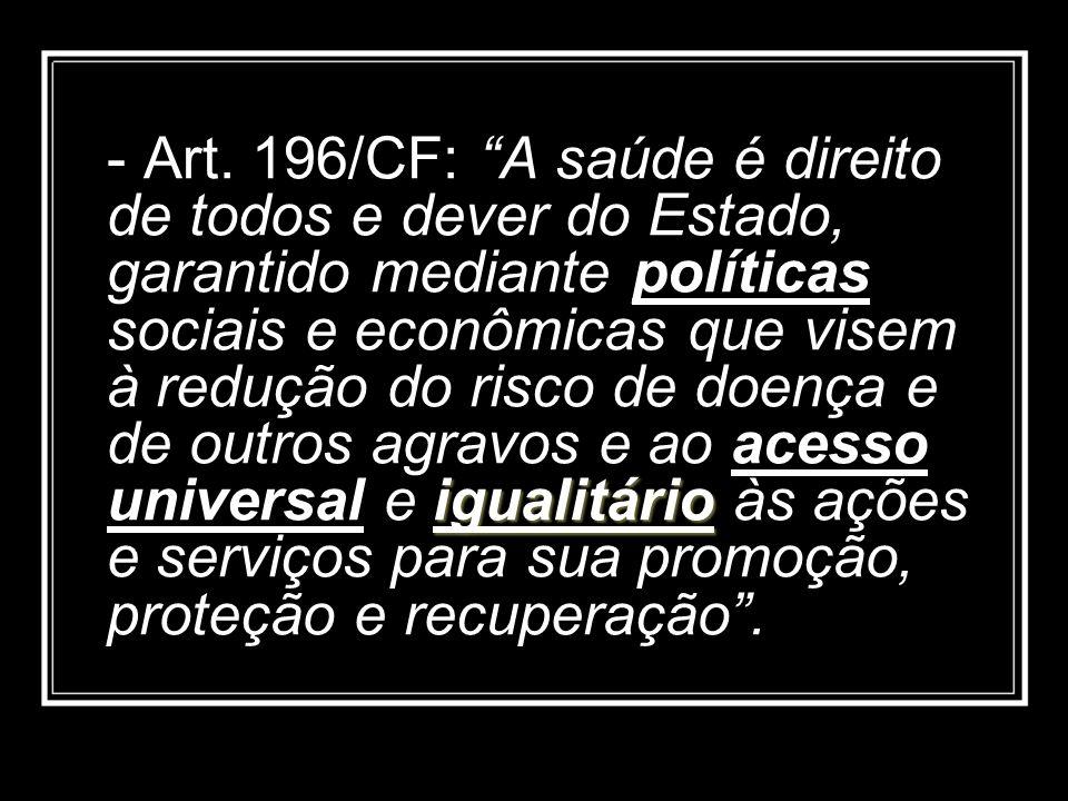 igualitário - Art. 196/CF: A saúde é direito de todos e dever do Estado, garantido mediante políticas sociais e econômicas que visem à redução do risc