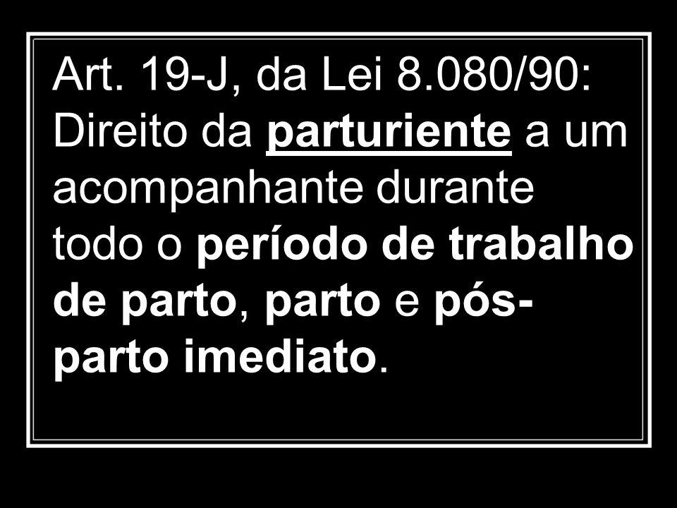 Art. 19-J, da Lei 8.080/90: Direito da parturiente a um acompanhante durante todo o período de trabalho de parto, parto e pós- parto imediato.