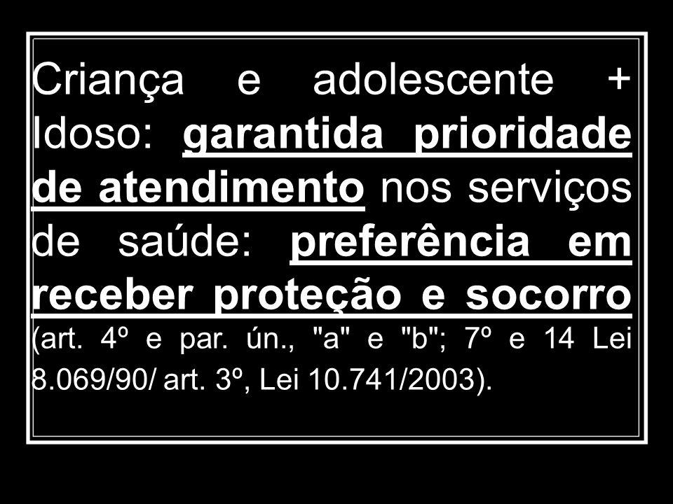 Criança e adolescente + Idoso: garantida prioridade de atendimento nos serviços de saúde: preferência em receber proteção e socorro (art. 4º e par. ún