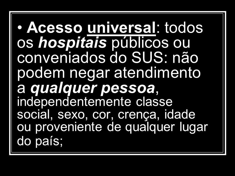Acesso universal: todos os hospitais públicos ou conveniados do SUS: não podem negar atendimento a qualquer pessoa, independentemente classe social, s