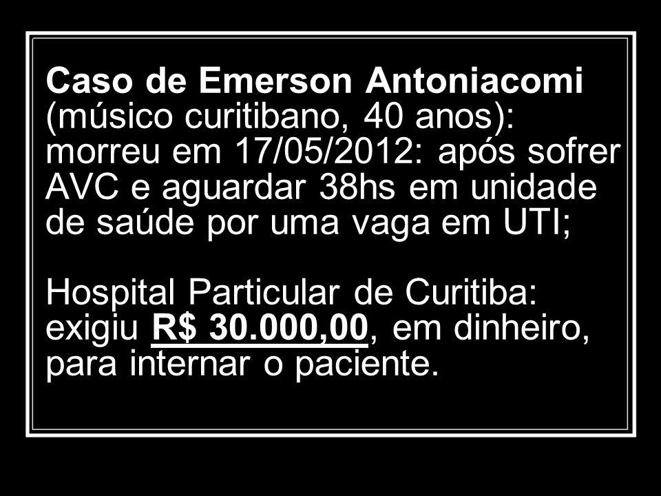 Caso de Emerson Antoniacomi (músico curitibano, 40 anos): morreu em 17/05/2012: após sofrer AVC e aguardar 38hs em unidade de saúde por uma vaga em UT