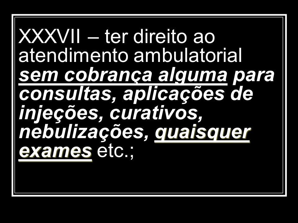 quaisquer exames XXXVII – ter direito ao atendimento ambulatorial sem cobrança alguma para consultas, aplicações de injeções, curativos, nebulizações,