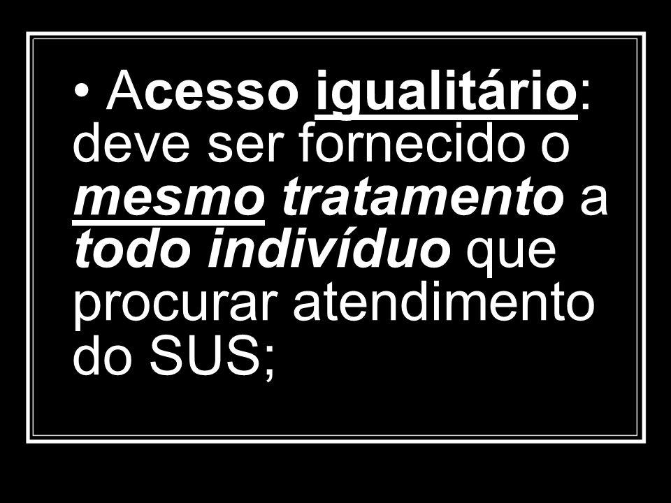 Acesso igualitário: deve ser fornecido o mesmo tratamento a todo indivíduo que procurar atendimento do SUS;
