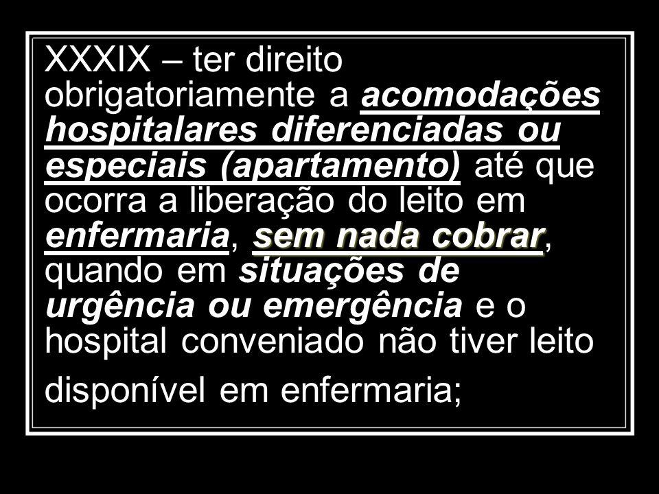 sem nada cobrar XXXIX – ter direito obrigatoriamente a acomodações hospitalares diferenciadas ou especiais (apartamento) até que ocorra a liberação do