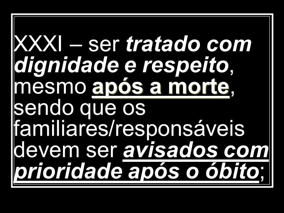 após a morte XXXI – ser tratado com dignidade e respeito, mesmo após a morte, sendo que os familiares/responsáveis devem ser avisados com prioridade a