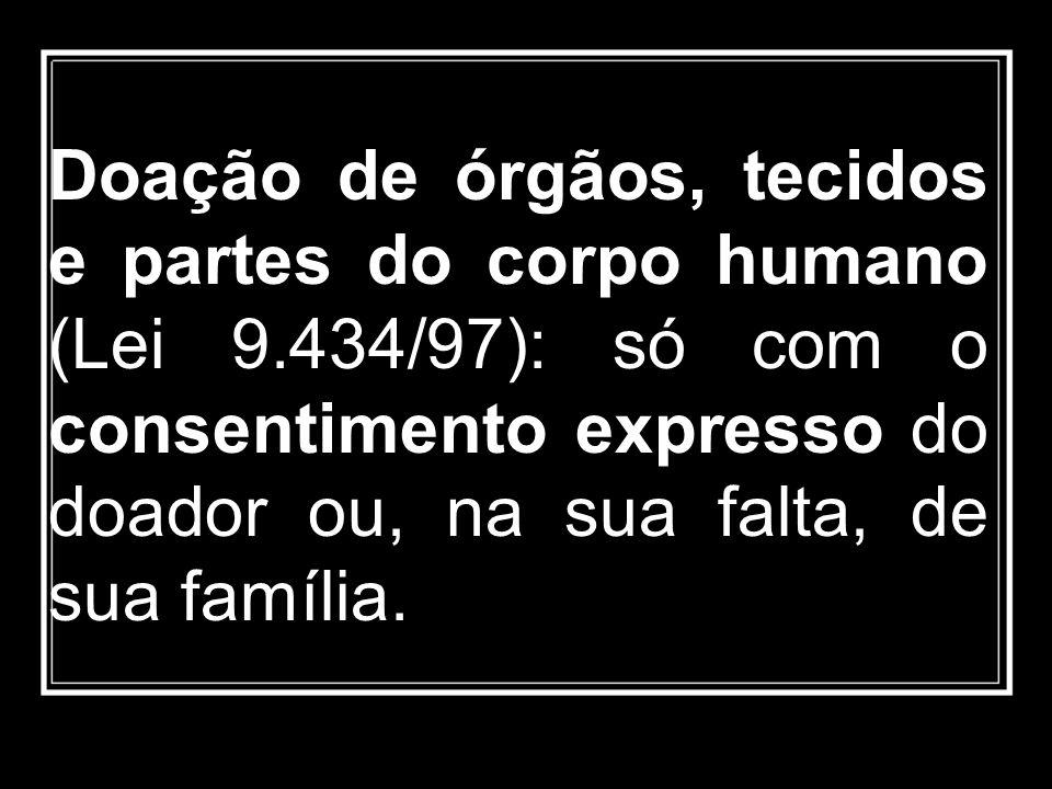 Doação de órgãos, tecidos e partes do corpo humano (Lei 9.434/97): só com o consentimento expresso do doador ou, na sua falta, de sua família.