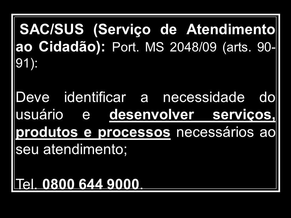 SAC/SUS (Serviço de Atendimento ao Cidadão): Port. MS 2048/09 (arts. 90- 91): Deve identificar a necessidade do usuário e desenvolver serviços, produt