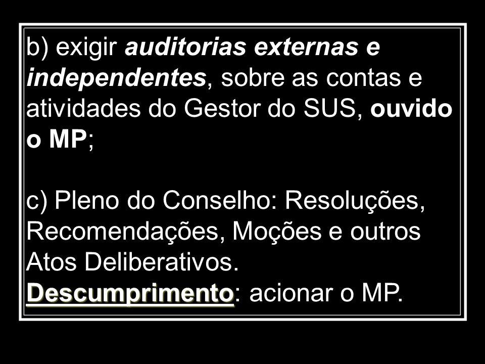 b) exigir auditorias externas e independentes, sobre as contas e atividades do Gestor do SUS, ouvido o MP; Descumprimento c) Pleno do Conselho: Resolu