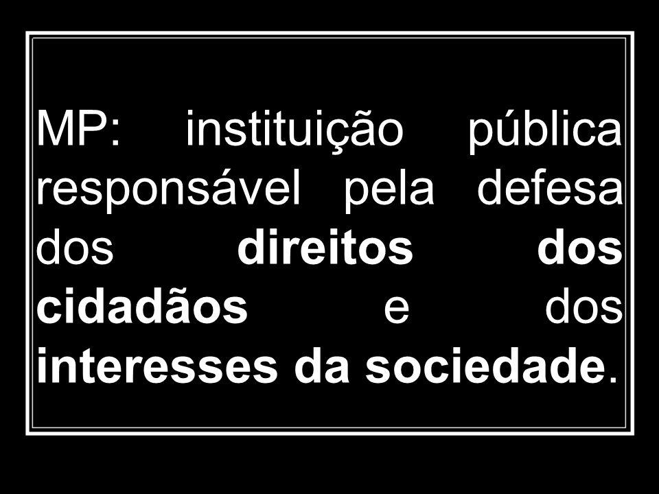MP: instituição pública responsável pela defesa dos direitos dos cidadãos e dos interesses da sociedade.