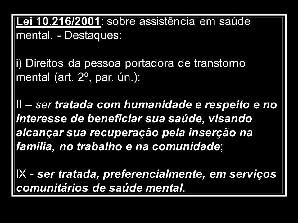 Lei 10.216/2001: sobre assistência em saúde mental. - Destaques: i) Direitos da pessoa portadora de transtorno mental (art. 2º, par. ún.): II – ser tr