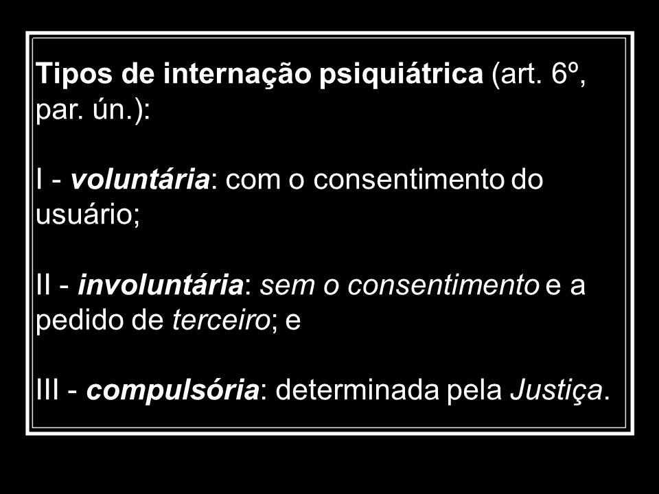 Tipos de internação psiquiátrica (art. 6º, par. ún.): I - voluntária: com o consentimento do usuário; II - involuntária: sem o consentimento e a pedid