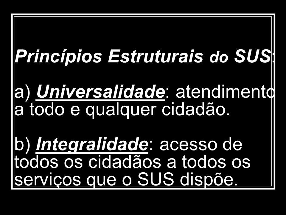 Princípios Estruturais do SUS: a) Universalidade: atendimento a todo e qualquer cidadão. b) Integralidade: acesso de todos os cidadãos a todos os serv