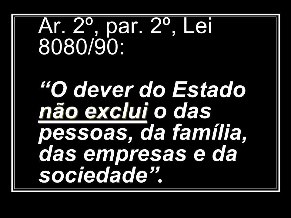 não exclui Ar. 2º, par. 2º, Lei 8080/90: O dever do Estado não exclui o das pessoas, da família, das empresas e da sociedade.