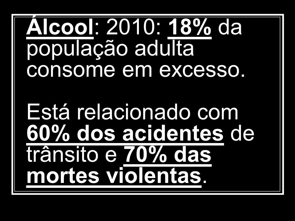 Álcool: 2010: 18% da população adulta consome em excesso. Está relacionado com 60% dos acidentes de trânsito e 70% das mortes violentas.