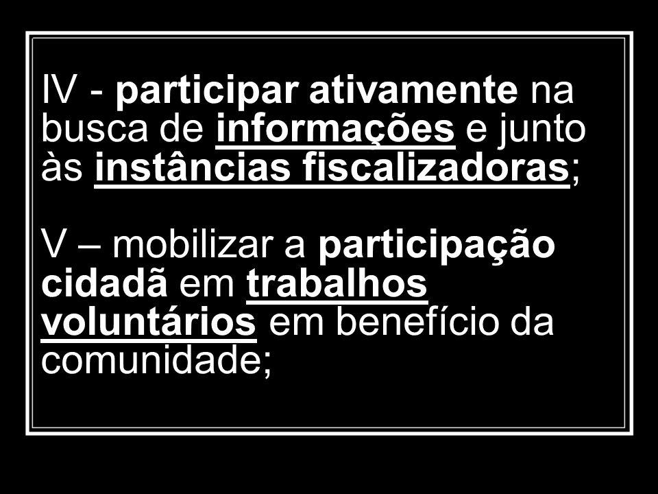 IV - participar ativamente na busca de informações e junto às instâncias fiscalizadoras; V – mobilizar a participação cidadã em trabalhos voluntários