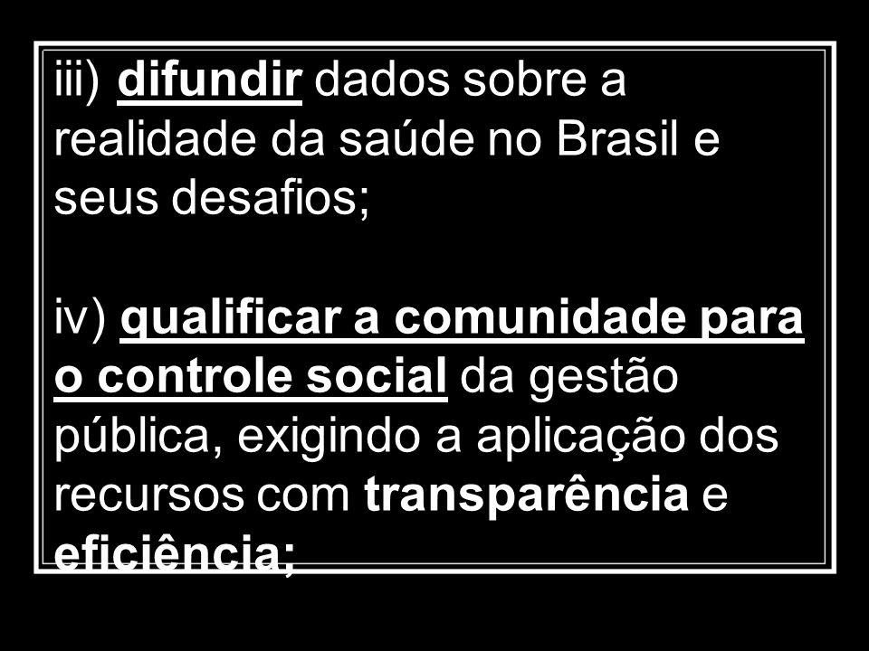 iii) difundir dados sobre a realidade da saúde no Brasil e seus desafios; iv) qualificar a comunidade para o controle social da gestão pública, exigin