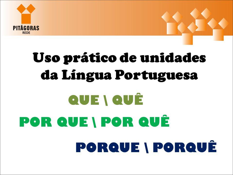 Uso prático de unidades da Língua Portuguesa QUE \ QUÊ POR QUE \ POR QUÊ