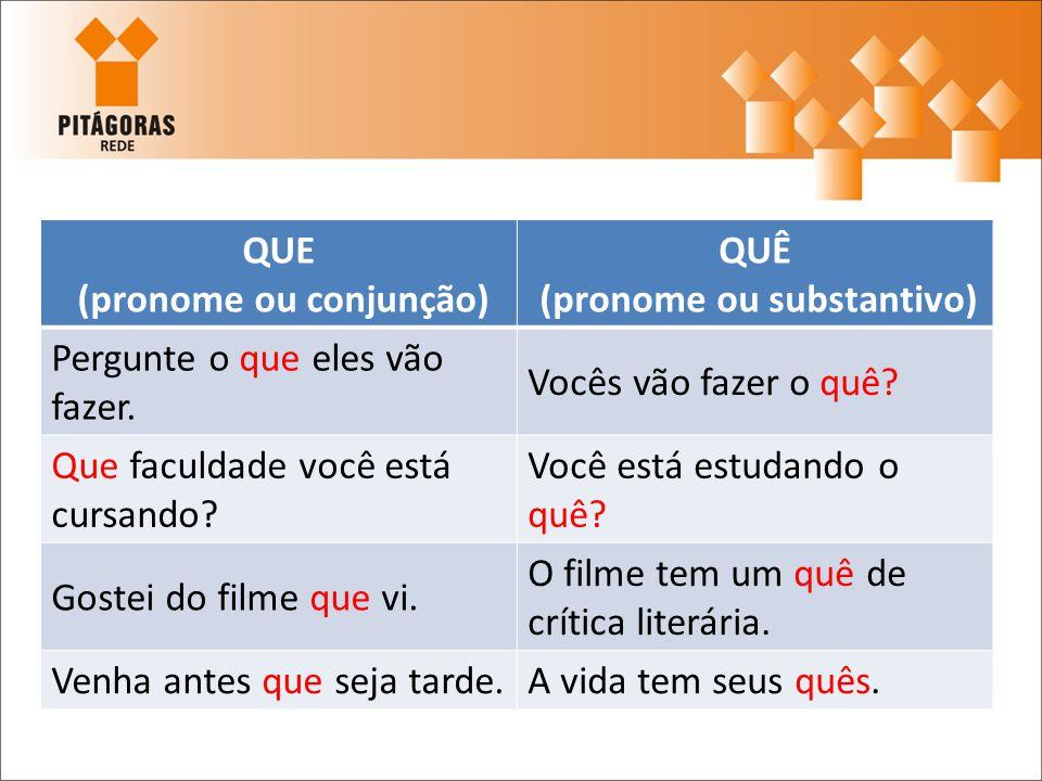 QUE (pronome ou conjunção) QUÊ (pronome ou substantivo) Pergunte o que eles vão fazer. Vocês vão fazer o quê? Que faculdade você está cursando? Você e
