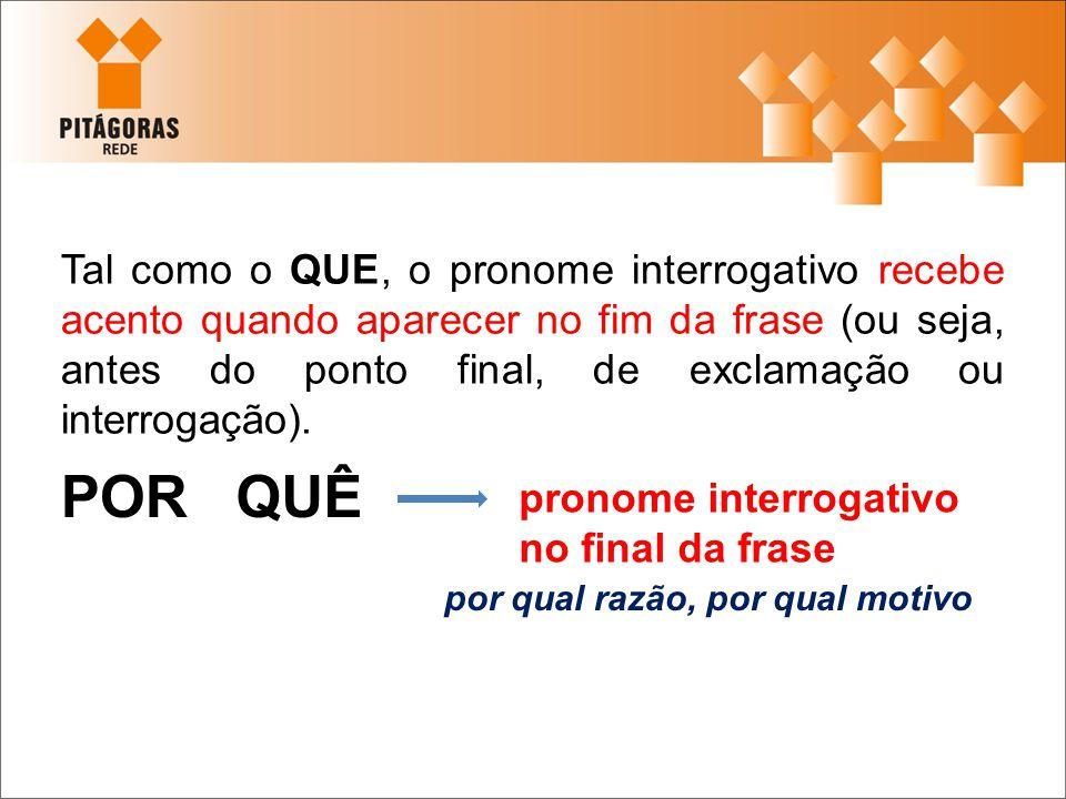 Tal como o QUE, o pronome interrogativo recebe acento quando aparecer no fim da frase (ou seja, antes do ponto final, de exclamação ou interrogação).