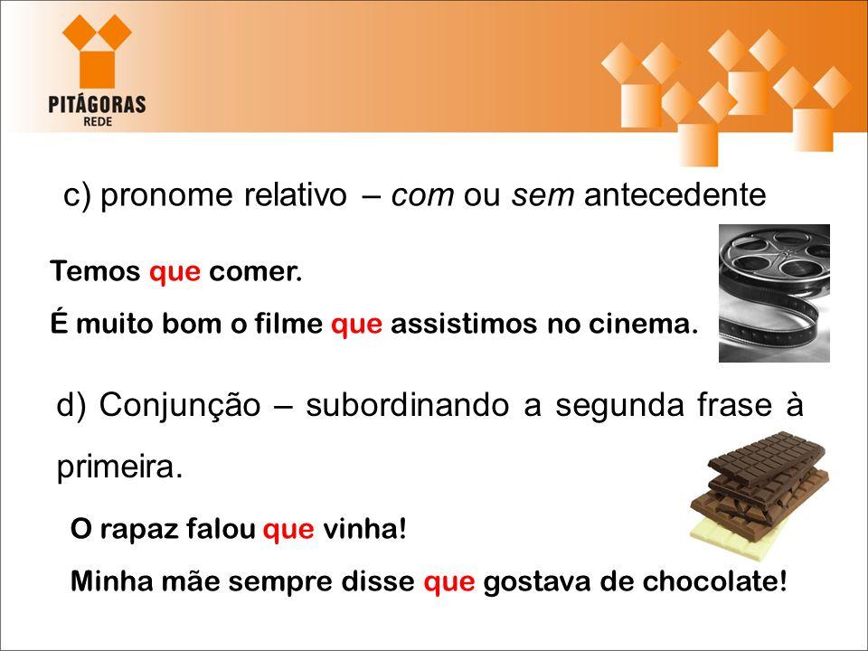 c) pronome relativo – com ou sem antecedente Temos que comer. É muito bom o filme que assistimos no cinema. d) Conjunção – subordinando a segunda fras