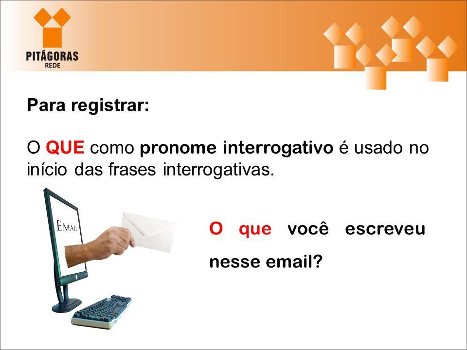 Para registrar: O QUE como pronome interrogativo é usado no início das frases interrogativas. O que você escreveu nesse email?