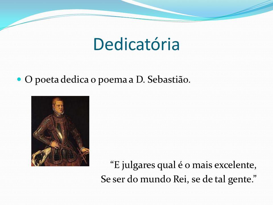 Dedicatória O poeta dedica o poema a D. Sebastião. E julgares qual é o mais excelente, Se ser do mundo Rei, se de tal gente.
