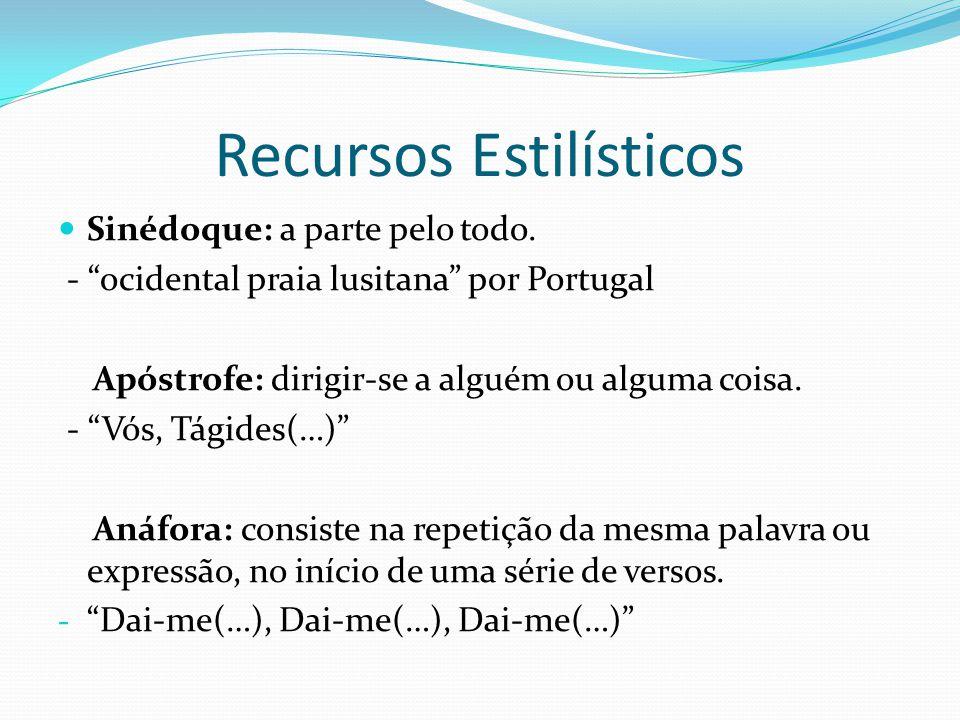 Recursos Estilísticos Sinédoque: a parte pelo todo. - ocidental praia lusitana por Portugal Apóstrofe: dirigir-se a alguém ou alguma coisa. - Vós, Tág