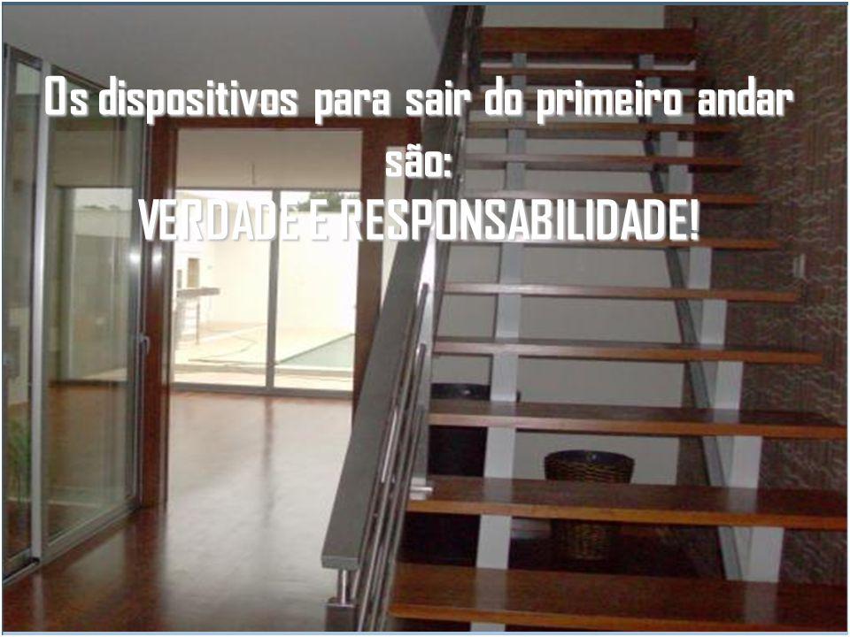 Os dispositivos para sair do primeiro andar são : VERDADE E RESPONSABILIDADE!