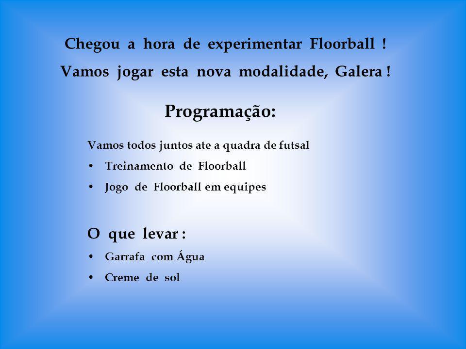Chegou a hora de experimentar Floorball ! Vamos jogar esta nova modalidade, Galera ! Programação: Vamos todos juntos ate a quadra de futsal Treinament